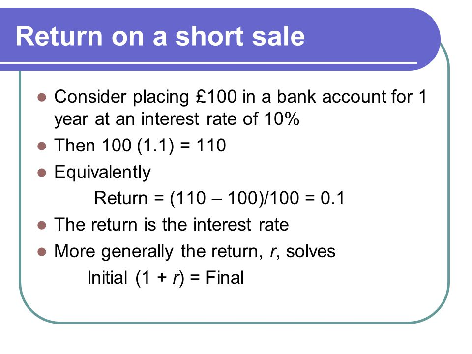 Return on a short sale Consider placing £100 in a bank account for 1 year at an interest rate of 10% Then 100 (1.1) = 110 Equivalently Return = (110 – 100)/100 = 0.1 The return is the interest rate More generally the return, r, solves Initial (1 + r) = Final