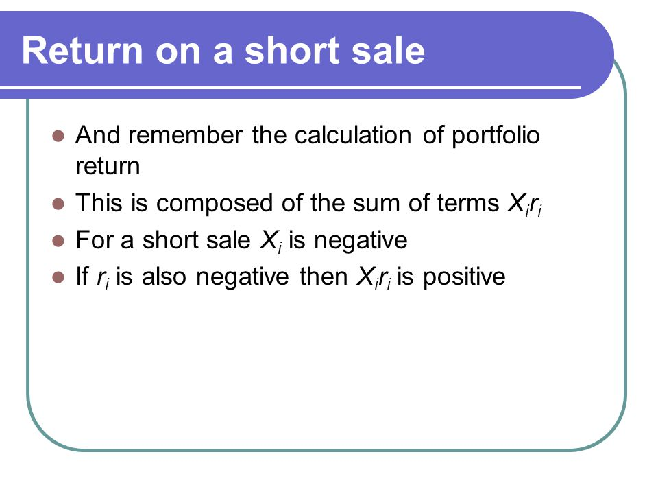 Return on a short sale And remember the calculation of portfolio return This is composed of the sum of terms X i r i For a short sale X i is negative If r i is also negative then X i r i is positive
