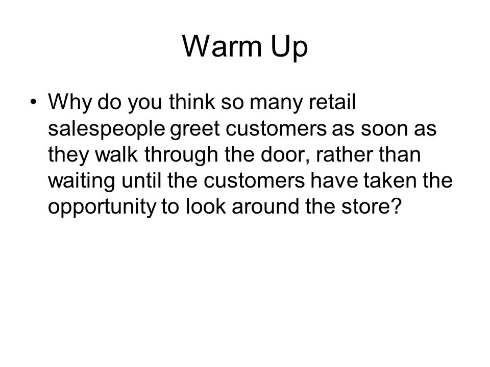 Step 2: Approach Merchandise approach method – the salesperson makes a comment or asks questions about a product in which the customer shows interest –Usually the most effective approach in retail sales because it immediately focuses attention on the merchandise Can only be used if a customer stops to look at a specific item –The opening comment should be appropriate to the situation and give the customer some information that is not immediately apparent to the eye –Notice what interests the customer, and make that the focus of your conversation… or if you have no indication of the exact interest, you can ask a question about the item