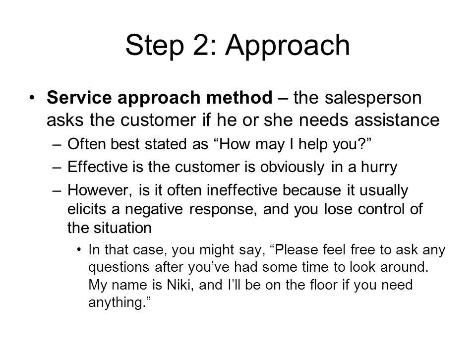Step 2: Approach Service approach method – the salesperson asks the customer if he or she needs assistance –Often best stated as How may I help you? –