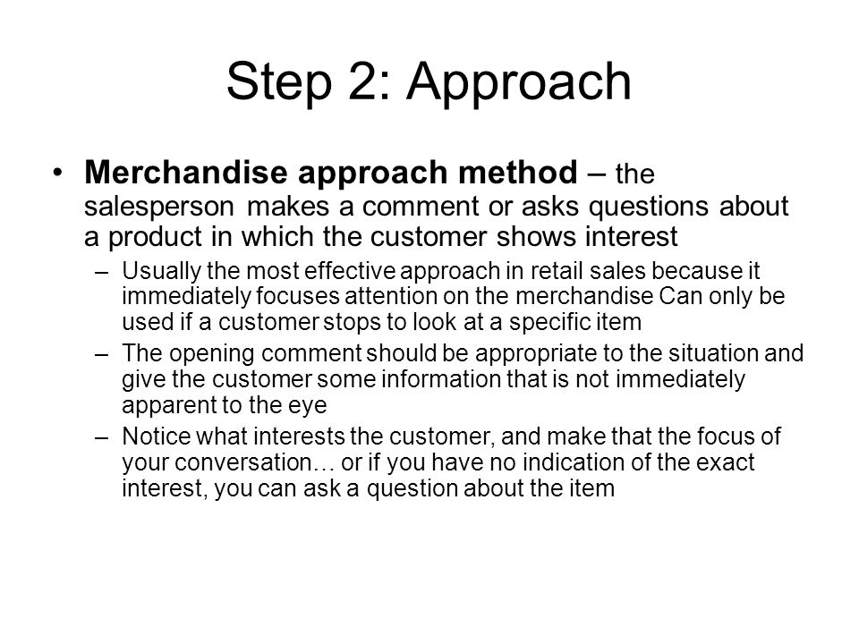 Step 2: Approach Merchandise approach method – the salesperson makes a comment or asks questions about a product in which the customer shows interest