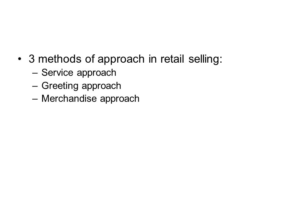 3 methods of approach in retail selling: –Service approach –Greeting approach –Merchandise approach