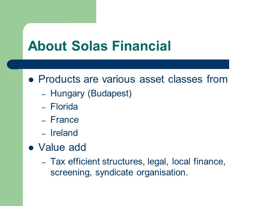 About Solas Financial Products are various asset classes from – Hungary (Budapest) – Florida – France – Ireland Value add – Tax efficient structures, legal, local finance, screening, syndicate organisation.