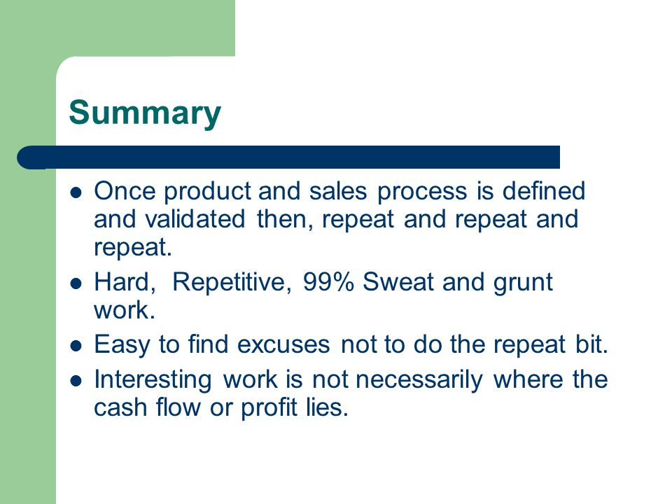 Summary Once product and sales process is defined and validated then, repeat and repeat and repeat.