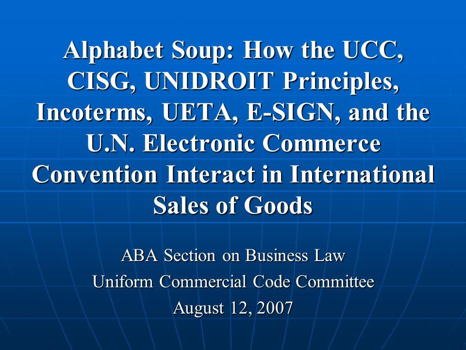 Alphabet Soup: How the UCC, CISG, UNIDROIT Principles, Incoterms, UETA, E-SIGN, and the U.N.