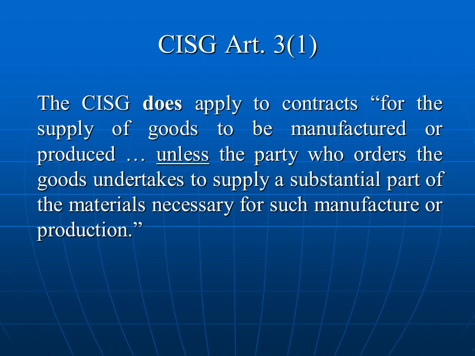 CISG Art. 3(1) The CISG does apply to contracts for the supply of goods to be manufactured or produced … unless the party who orders the goods underta