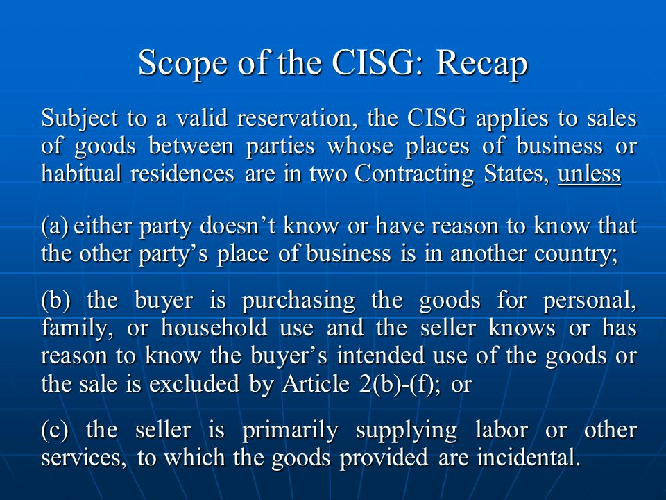 Scope of the CISG: Recap Subject to a valid reservation, the CISG applies to sales of goods between parties whose places of business or habitual residences are in two Contracting States, unless (a)either party doesnt know or have reason to know that the other partys place of business is in another country; (b) the buyer is purchasing the goods for personal, family, or household use and the seller knows or has reason to know the buyers intended use of the goods or the sale is excluded by Article 2(b)-(f); or (c) the seller is primarily supplying labor or other services, to which the goods provided are incidental.