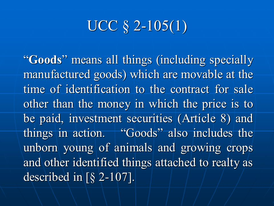 UCC § 2-105(1) Goods means all things (including specially manufactured goods) which are movable at the time of identification to the contract for sale other than the money in which the price is to be paid, investment securities (Article 8) and things in action.