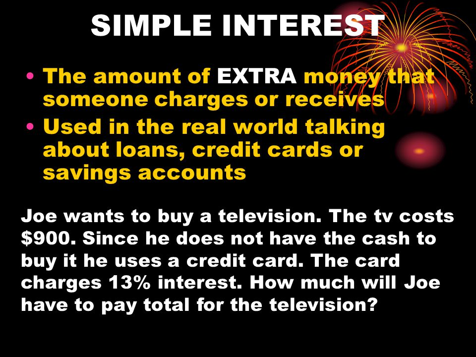 SIMPLE INTEREST The amount of EXTRA money that someone charges or receives Used in the real world talking about loans, credit cards or savings account
