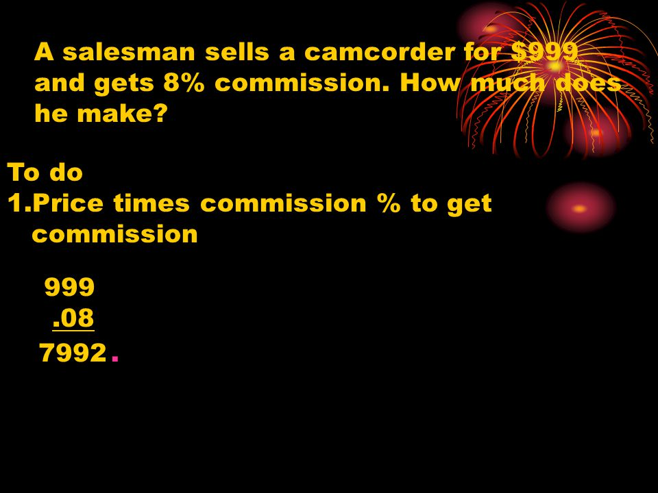 A salesman sells a camcorder for $999 and gets 8% commission. How much does he make? To do 1.Price times commission % to get commission 999.08 7992.
