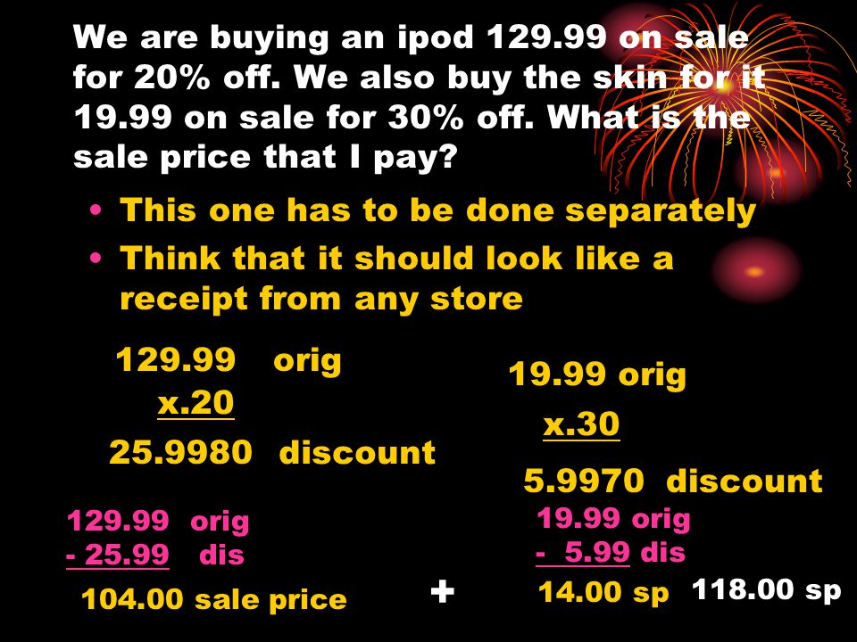 We are buying an ipod 129.99 on sale for 20% off. We also buy the skin for it 19.99 on sale for 30% off. What is the sale price that I pay? This one h