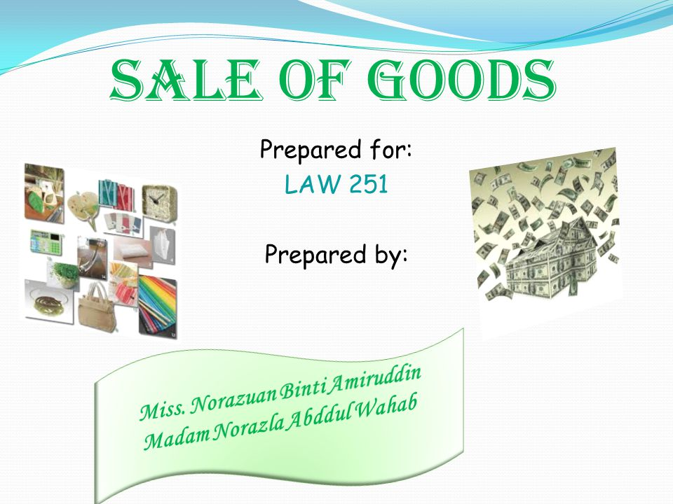 SALE OF GOODS Prepared for: LAW 251 Prepared by:
