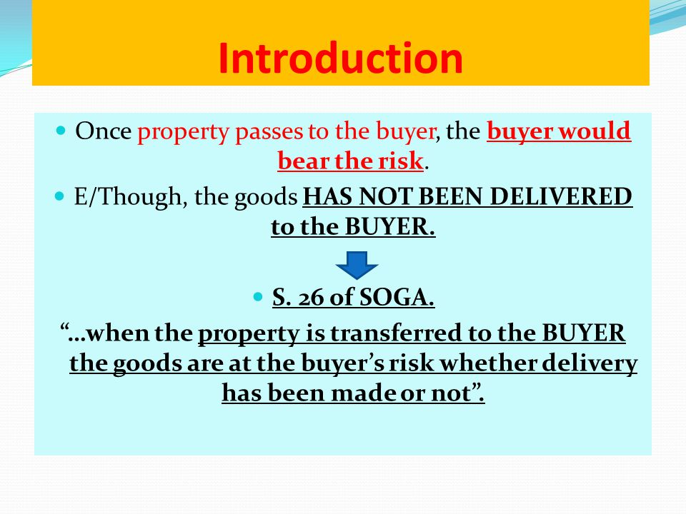 Introduction Once property passes to the buyer, the buyer would bear the risk. E/Though, the goods HAS NOT BEEN DELIVERED to the BUYER. S. 26 of SOGA.