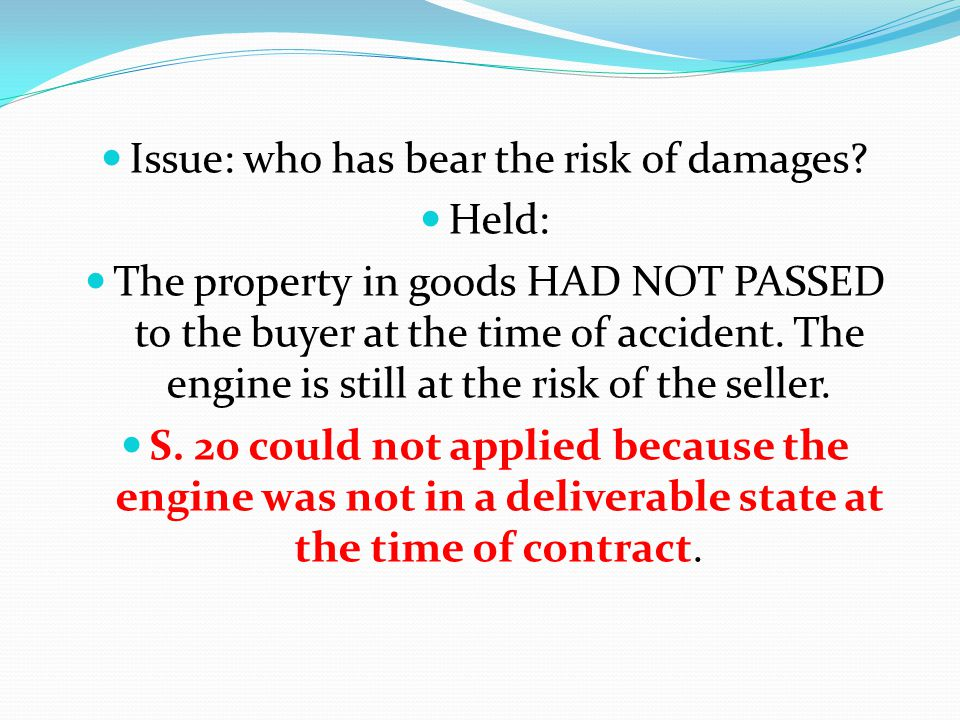 Issue: who has bear the risk of damages? Held: The property in goods HAD NOT PASSED to the buyer at the time of accident. The engine is still at the r