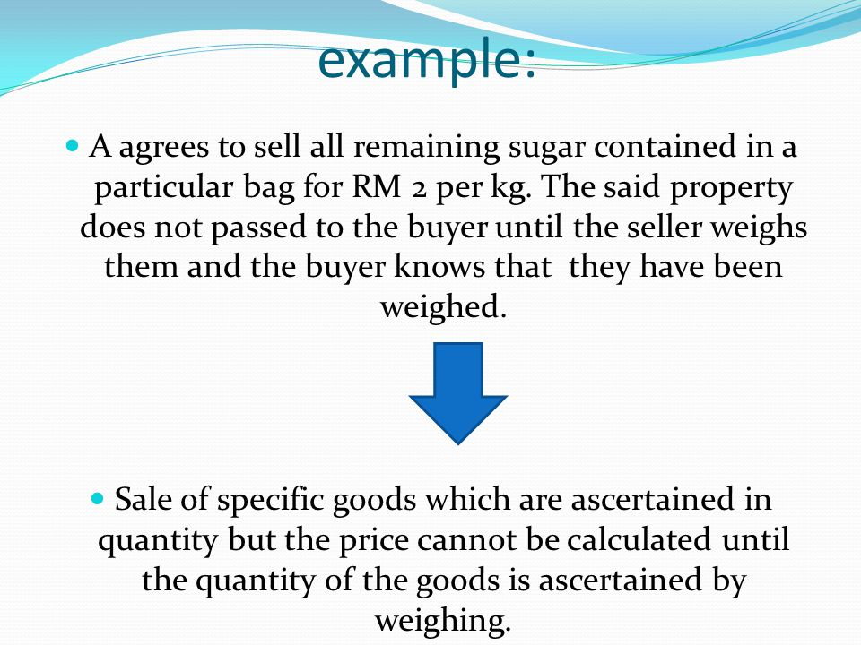 example: A agrees to sell all remaining sugar contained in a particular bag for RM 2 per kg. The said property does not passed to the buyer until the