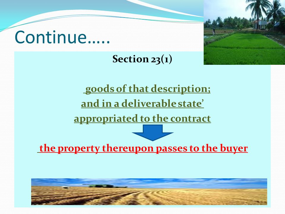 Continue….. Section 23(1) goods of that description; and in a deliverable state appropriated to the contract the property thereupon passes to the buye