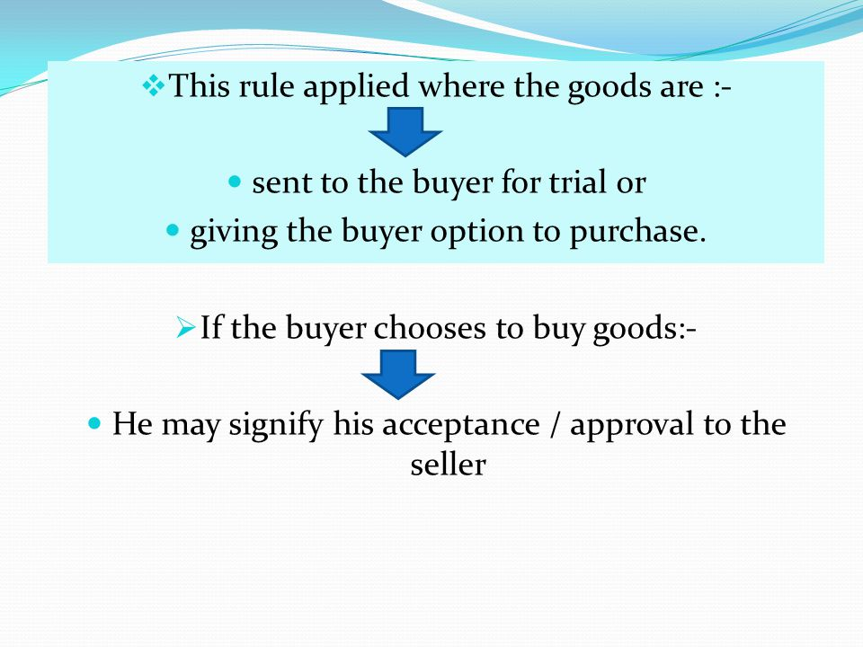 This rule applied where the goods are :- sent to the buyer for trial or giving the buyer option to purchase. If the buyer chooses to buy goods:- He ma