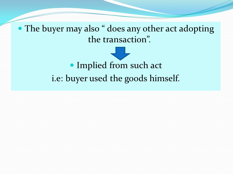 The buyer may also does any other act adopting the transaction. Implied from such act i.e: buyer used the goods himself.