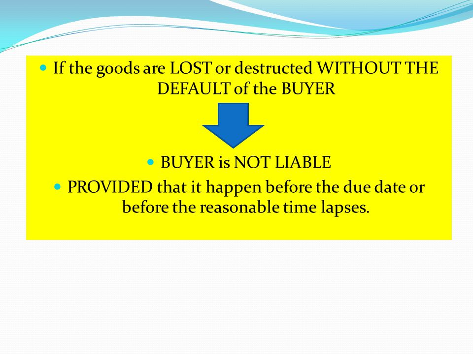 If the goods are LOST or destructed WITHOUT THE DEFAULT of the BUYER BUYER is NOT LIABLE PROVIDED that it happen before the due date or before the rea