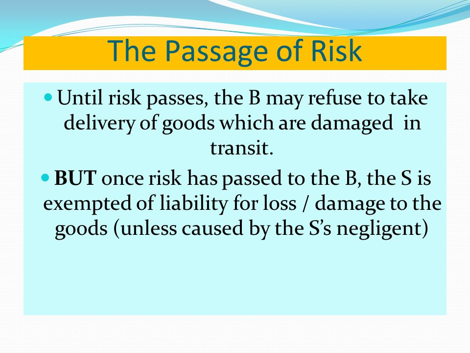 The Passage of Risk Until risk passes, the B may refuse to take delivery of goods which are damaged in transit. BUT once risk has passed to the B, the