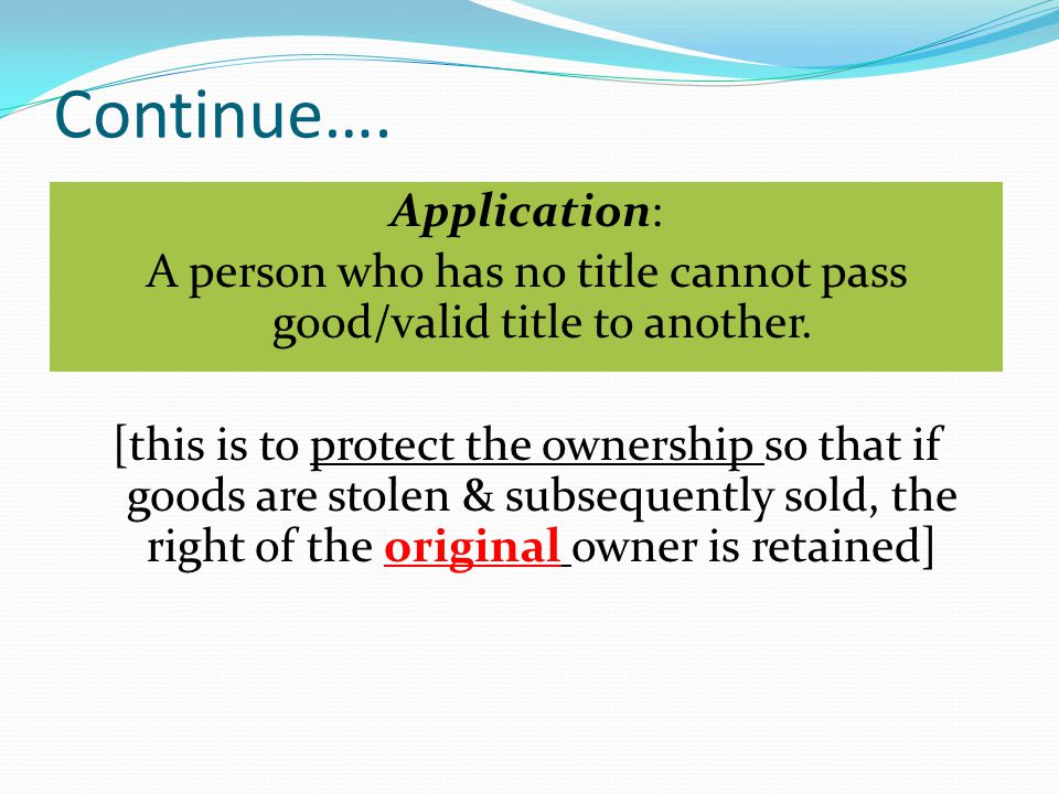 Continue…. Application: A person who has no title cannot pass good/valid title to another. [this is to protect the ownership so that if goods are stol