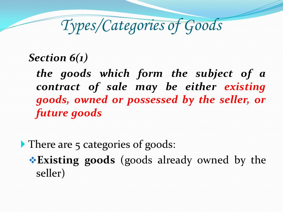 Types/Categories of Goods Section 6(1) the goods which form the subject of a contract of sale may be either existing goods, owned or possessed by the