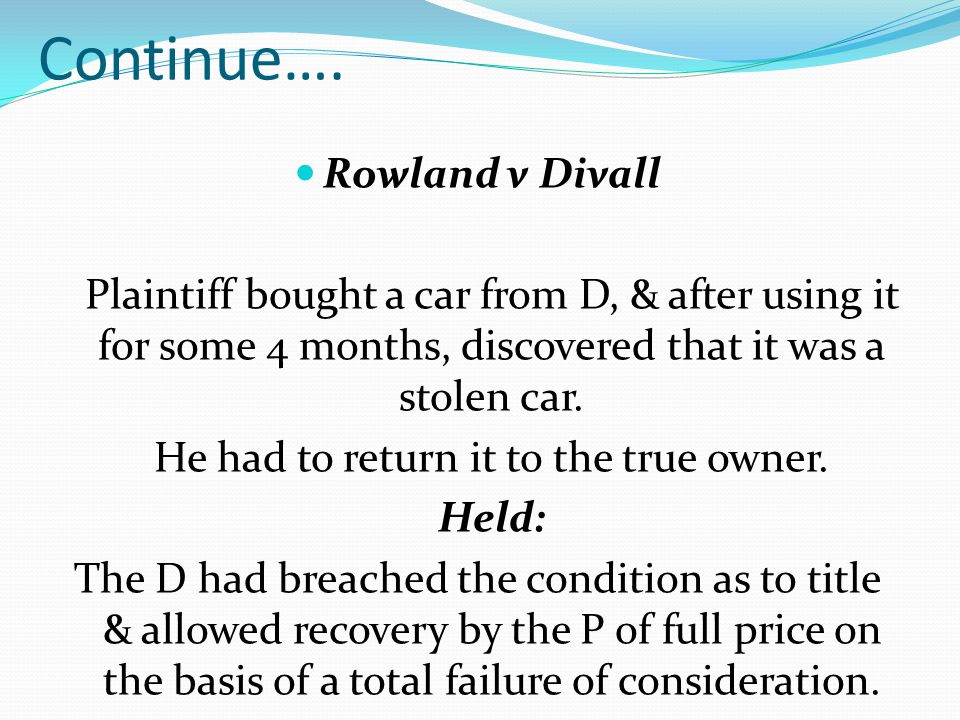 Continue…. Rowland v Divall Plaintiff bought a car from D, & after using it for some 4 months, discovered that it was a stolen car. He had to return i