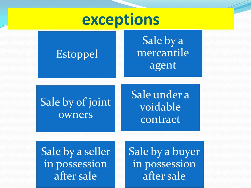 exceptions Estoppel Sale by a mercantile agent Sale by of joint owners Sale under a voidable contract Sale by a seller in possession after sale Sale b