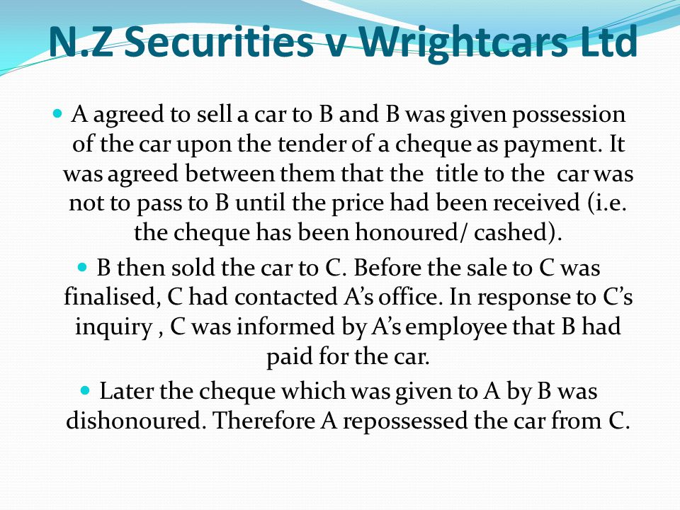 N.Z Securities v Wrightcars Ltd A agreed to sell a car to B and B was given possession of the car upon the tender of a cheque as payment. It was agree