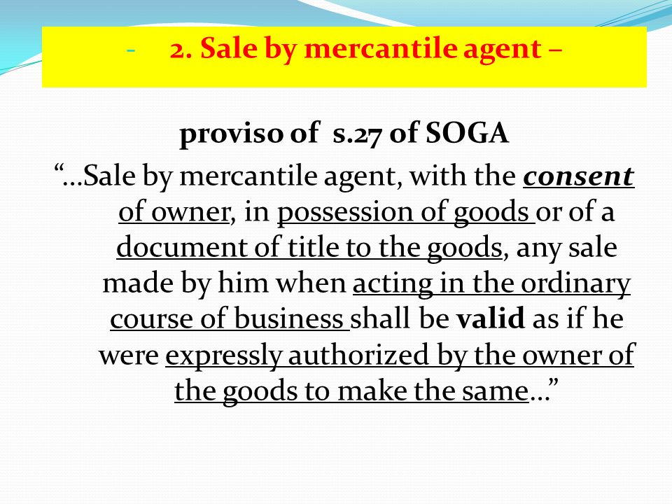 - 2. Sale by mercantile agent – proviso of s.27 of SOGA …Sale by mercantile agent, with the consent of owner, in possession of goods or of a document