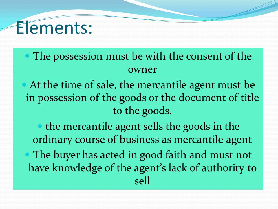 Elements: The possession must be with the consent of the owner At the time of sale, the mercantile agent must be in possession of the goods or the doc