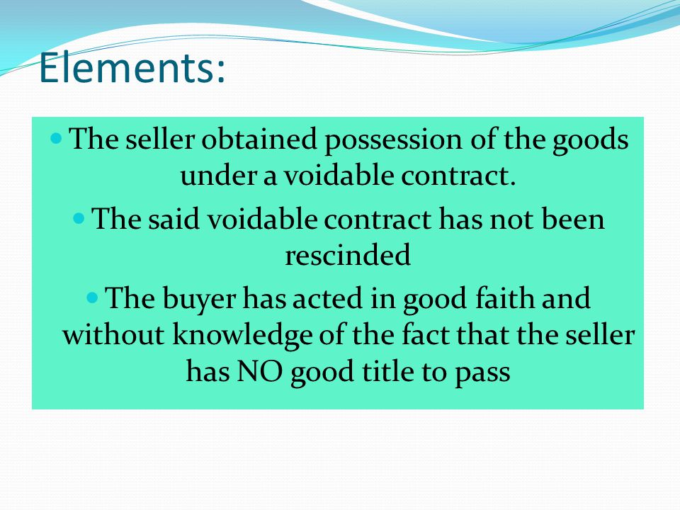 Elements: The seller obtained possession of the goods under a voidable contract. The said voidable contract has not been rescinded The buyer has acted
