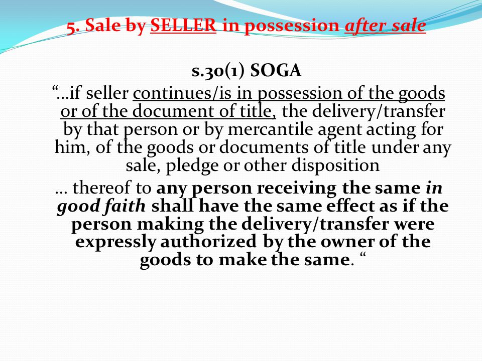 5. Sale by SELLER in possession after sale s.30(1) SOGA …if seller continues/is in possession of the goods or of the document of title, the delivery/t