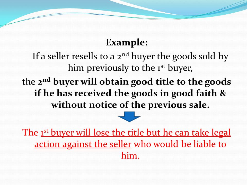Example: If a seller resells to a 2 nd buyer the goods sold by him previously to the 1 st buyer, the 2 nd buyer will obtain good title to the goods if
