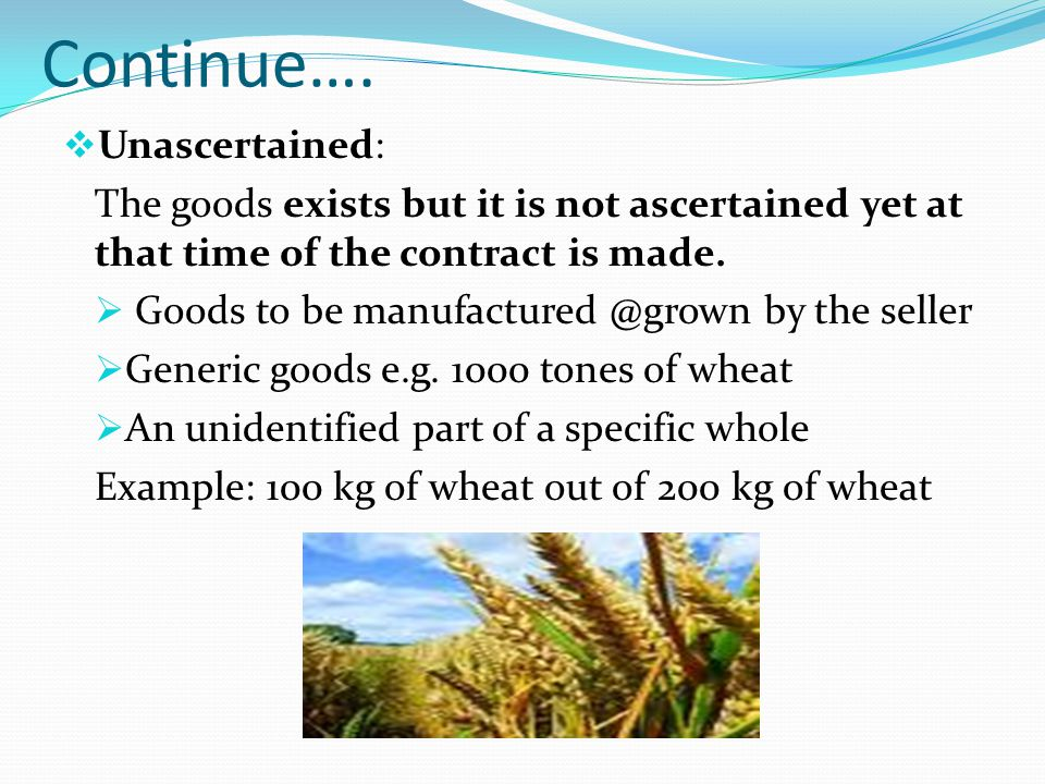 Continue…. Unascertained: The goods exists but it is not ascertained yet at that time of the contract is made. Goods to be manufactured @grown by the