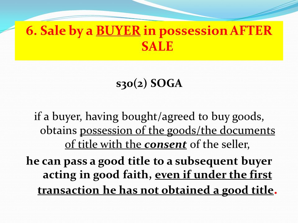 6. Sale by a BUYER in possession AFTER SALE s30(2) SOGA if a buyer, having bought/agreed to buy goods, obtains possession of the goods/the documents o