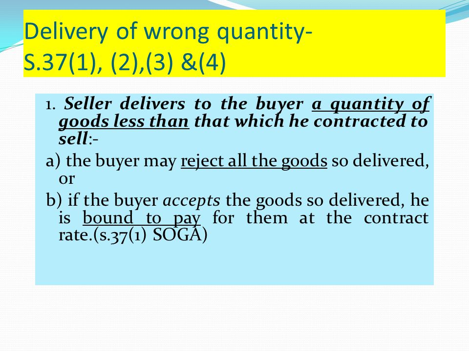 Delivery of wrong quantity- S.37(1), (2),(3) &(4) 1. Seller delivers to the buyer a quantity of goods less than that which he contracted to sell:- a)