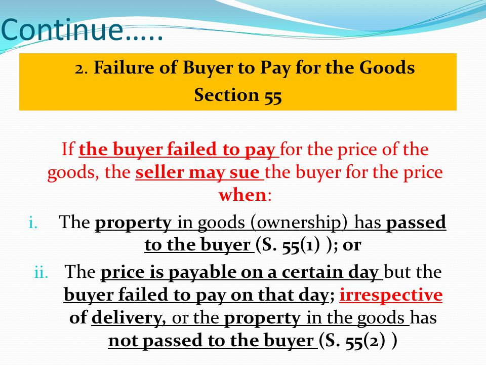 Continue….. 2. Failure of Buyer to Pay for the Goods Section 55 If the buyer failed to pay for the price of the goods, the seller may sue the buyer fo