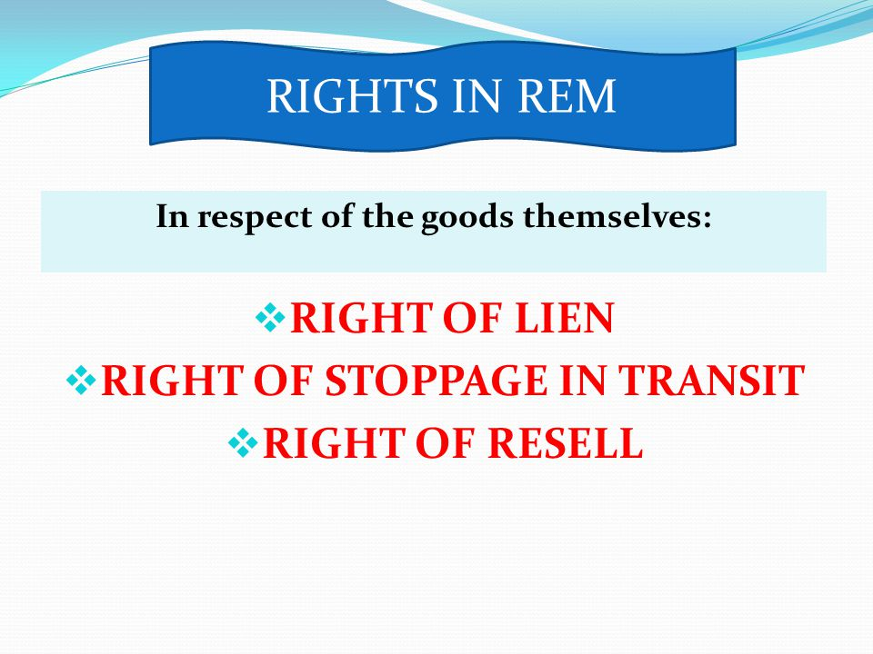 In respect of the goods themselves: RIGHT OF LIEN RIGHT OF STOPPAGE IN TRANSIT RIGHT OF RESELL RIGHTS IN REM