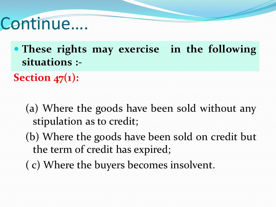 Continue…. These rights may exercise in the following situations :- Section 47(1): (a) Where the goods have been sold without any stipulation as to cr