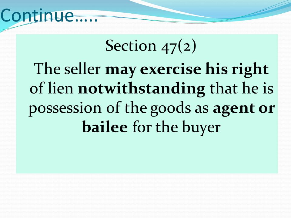 Continue….. Section 47(2) The seller may exercise his right of lien notwithstanding that he is possession of the goods as agent or bailee for the buye