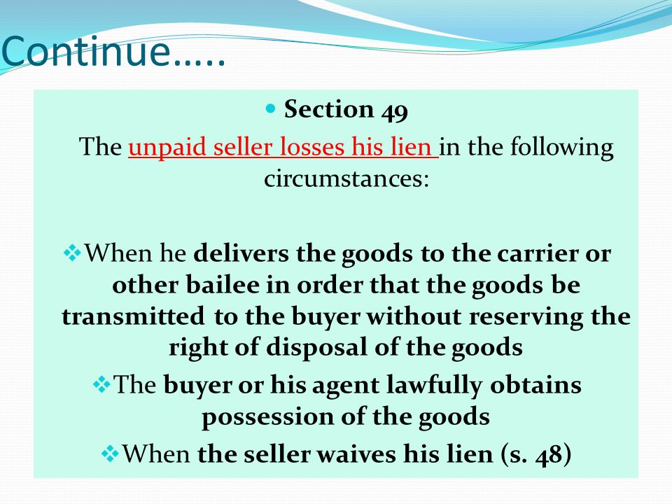 Continue….. Section 49 The unpaid seller losses his lien in the following circumstances: When he delivers the goods to the carrier or other bailee in