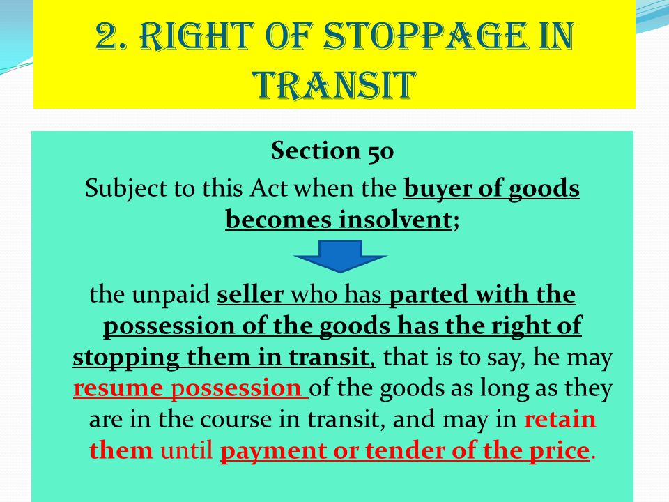 2. RIGHT OF STOPPAGE IN TRANSIT Section 50 Subject to this Act when the buyer of goods becomes insolvent; the unpaid seller who has parted with the po
