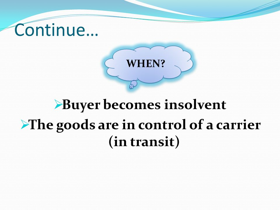 Continue… Buyer becomes insolvent The goods are in control of a carrier (in transit) WHEN?