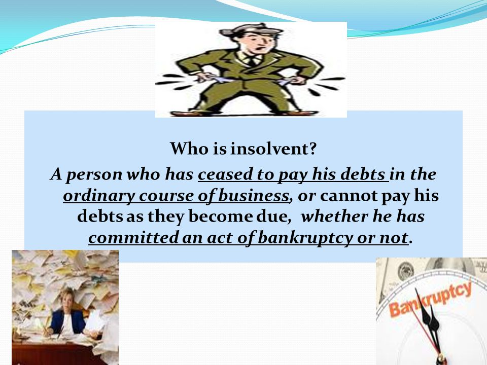 Who is insolvent? A person who has ceased to pay his debts in the ordinary course of business, or cannot pay his debts as they become due, whether he