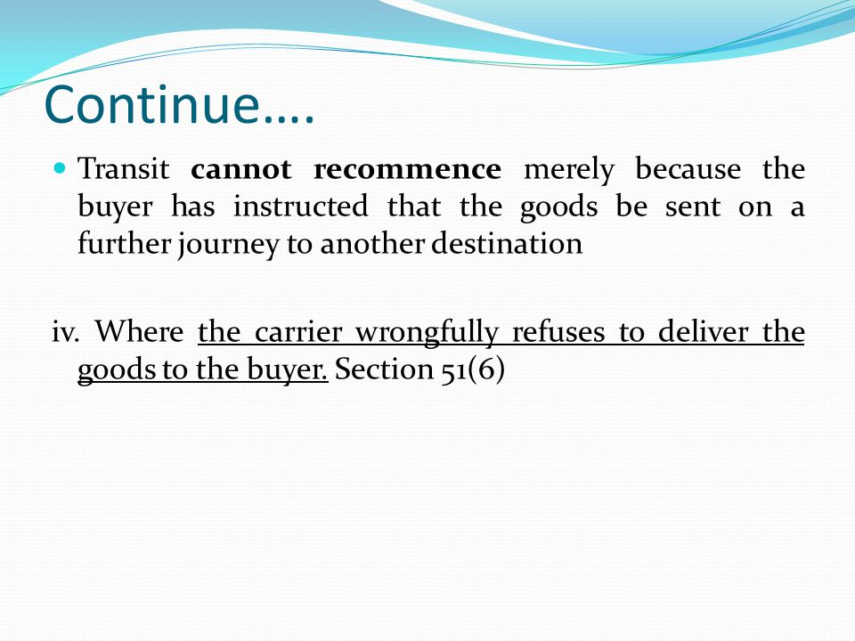 Continue…. Transit cannot recommence merely because the buyer has instructed that the goods be sent on a further journey to another destination iv. Wh
