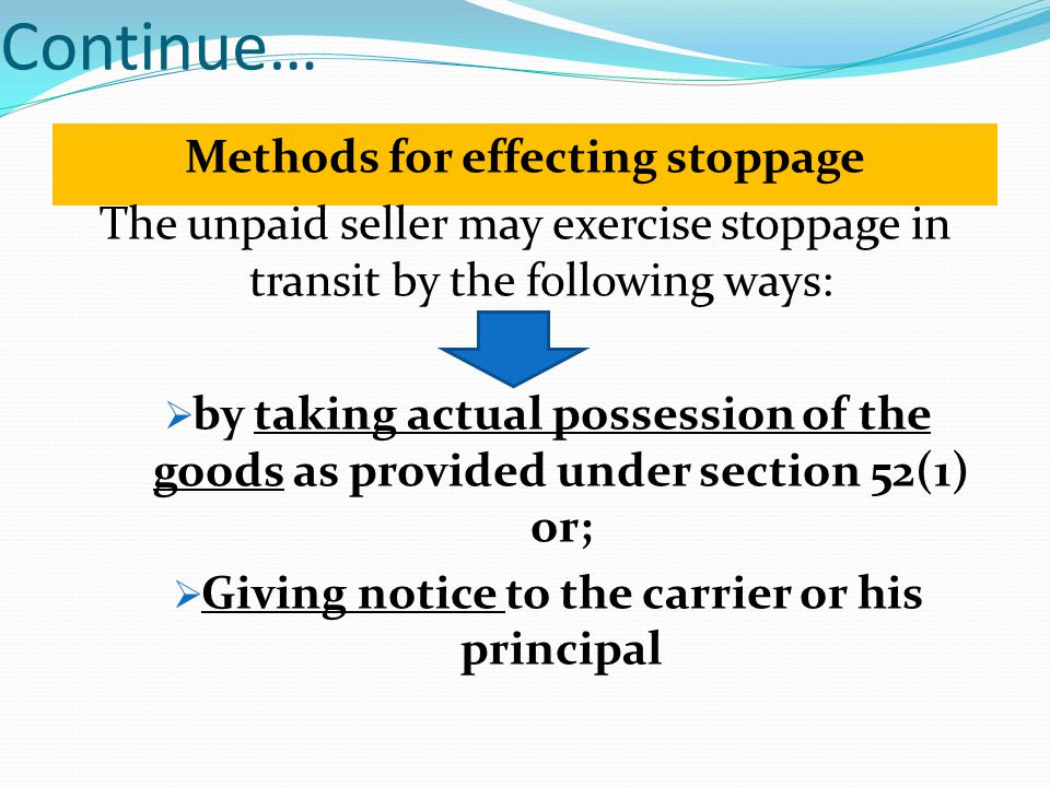 Continue… Methods for effecting stoppage The unpaid seller may exercise stoppage in transit by the following ways: by taking actual possession of the