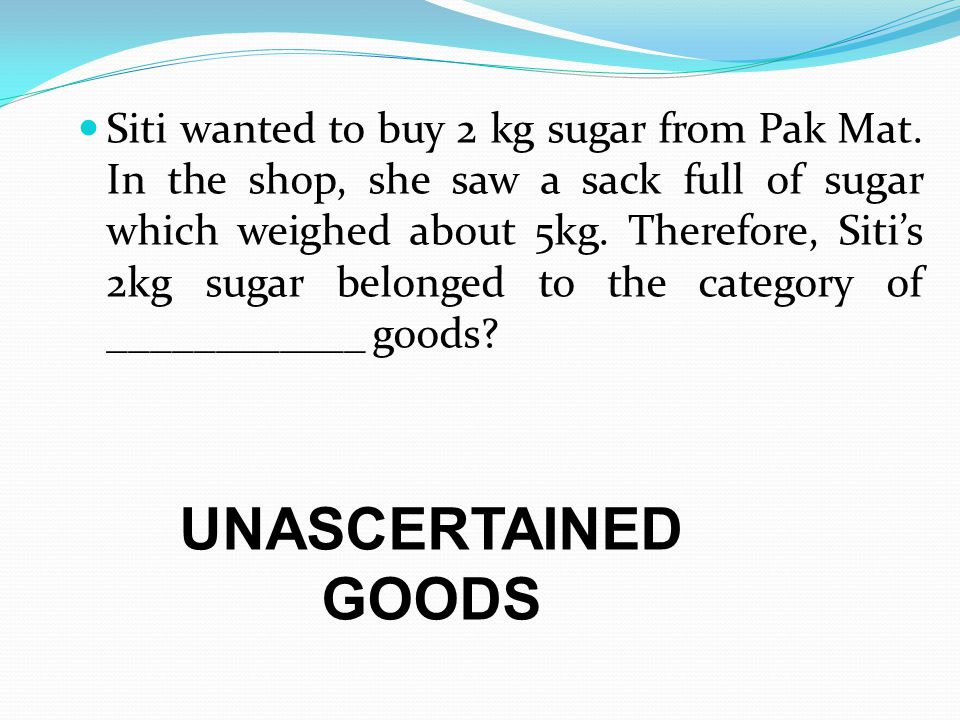 Siti wanted to buy 2 kg sugar from Pak Mat. In the shop, she saw a sack full of sugar which weighed about 5kg. Therefore, Sitis 2kg sugar belonged to