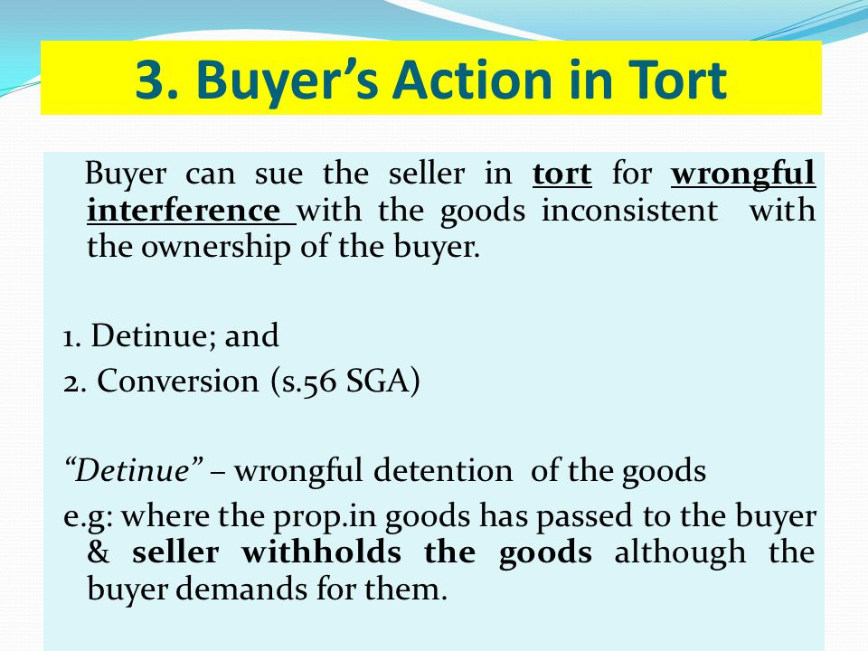 3. Buyers Action in Tort Buyer can sue the seller in tort for wrongful interference with the goods inconsistent with the ownership of the buyer. 1. De