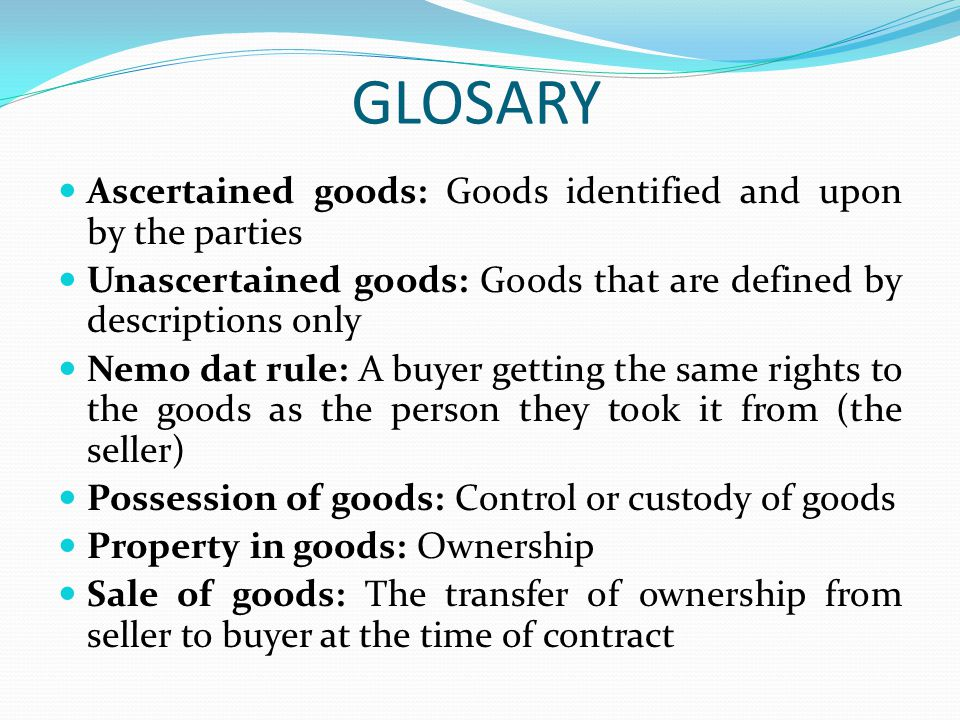 GLOSARY Ascertained goods: Goods identified and upon by the parties Unascertained goods: Goods that are defined by descriptions only Nemo dat rule: A